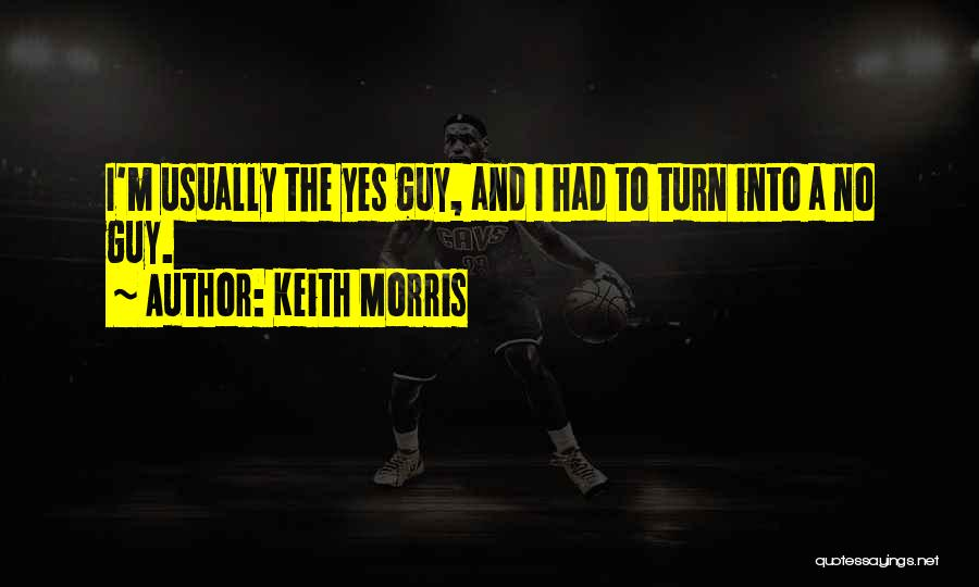 Keith Morris Quotes: I'm Usually The Yes Guy, And I Had To Turn Into A No Guy.
