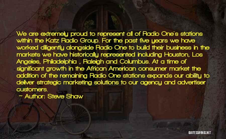 Steve Shaw Quotes: We Are Extremely Proud To Represent All Of Radio One's Stations Within The Katz Radio Group. For The Past Five