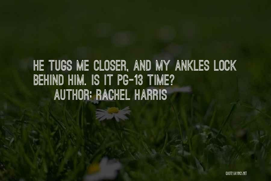 Rachel Harris Quotes: He Tugs Me Closer, And My Ankles Lock Behind Him. Is It Pg-13 Time?