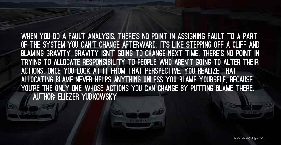 Eliezer Yudkowsky Quotes: When You Do A Fault Analysis, There's No Point In Assigning Fault To A Part Of The System You Can't