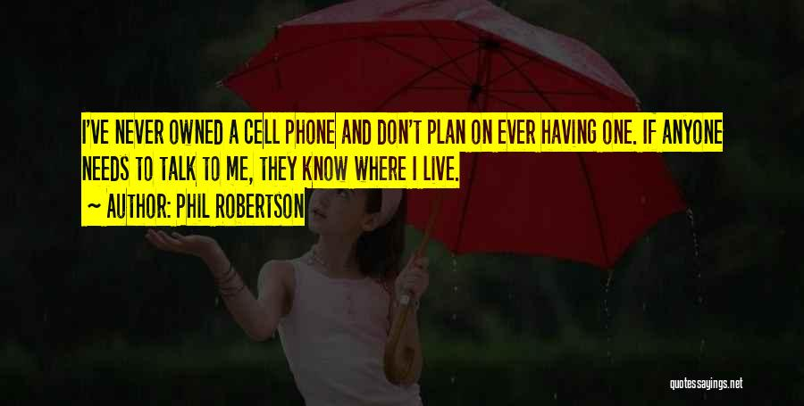 Phil Robertson Quotes: I've Never Owned A Cell Phone And Don't Plan On Ever Having One. If Anyone Needs To Talk To Me,