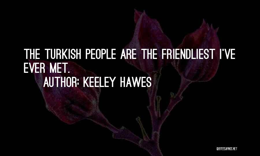 Keeley Hawes Quotes: The Turkish People Are The Friendliest I've Ever Met.