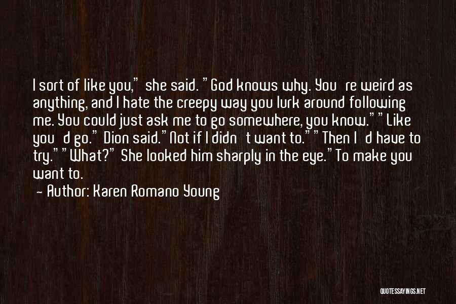 Karen Romano Young Quotes: I Sort Of Like You, She Said. God Knows Why. You're Weird As Anything, And I Hate The Creepy Way