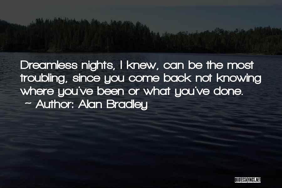 Alan Bradley Quotes: Dreamless Nights, I Knew, Can Be The Most Troubling, Since You Come Back Not Knowing Where You've Been Or What