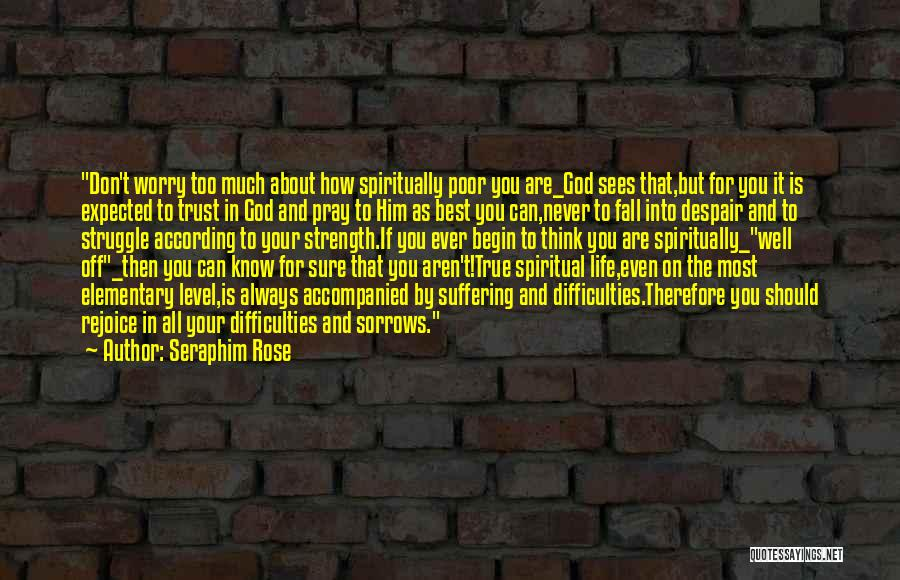 Seraphim Rose Quotes: Don't Worry Too Much About How Spiritually Poor You Are_god Sees That,but For You It Is Expected To Trust In