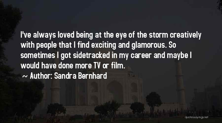 Sandra Bernhard Quotes: I've Always Loved Being At The Eye Of The Storm Creatively With People That I Find Exciting And Glamorous. So