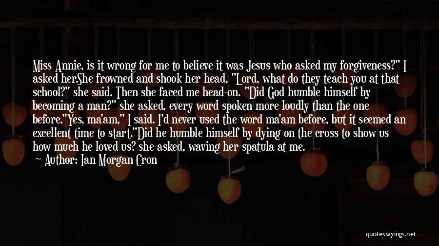 Ian Morgan Cron Quotes: Miss Annie, Is It Wrong For Me To Believe It Was Jesus Who Asked My Forgiveness? I Asked Her.she Frowned