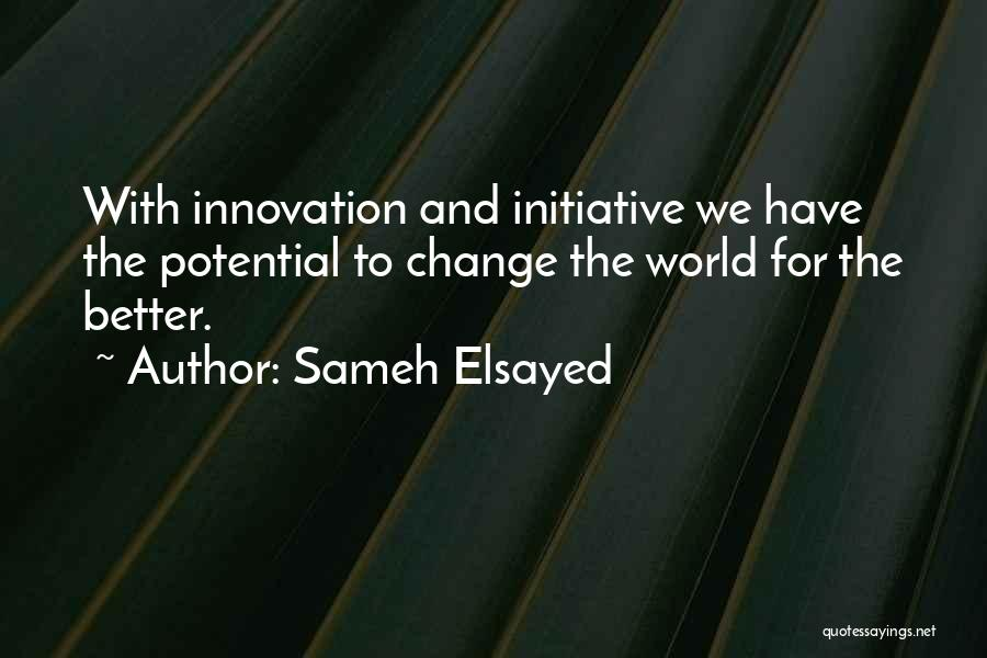 Sameh Elsayed Quotes: With Innovation And Initiative We Have The Potential To Change The World For The Better.