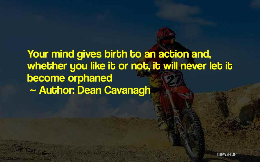 Dean Cavanagh Quotes: Your Mind Gives Birth To An Action And, Whether You Like It Or Not, It Will Never Let It Become