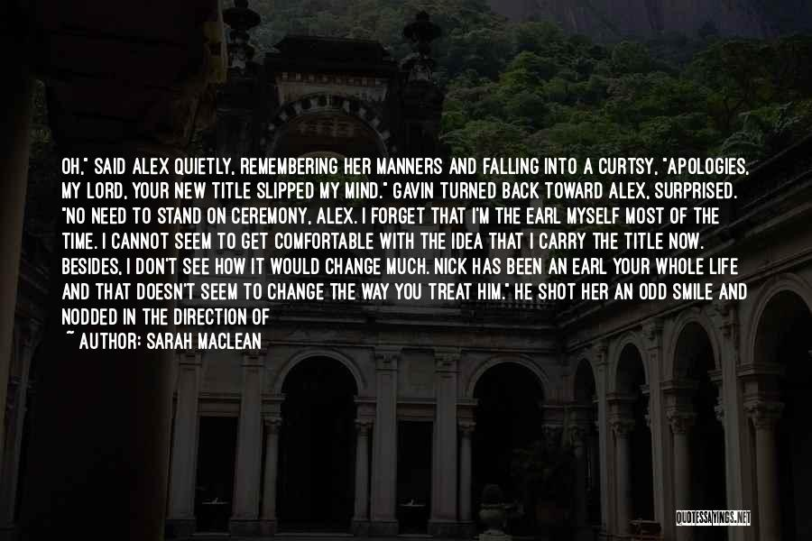 Sarah MacLean Quotes: Oh, Said Alex Quietly, Remembering Her Manners And Falling Into A Curtsy, Apologies, My Lord, Your New Title Slipped My