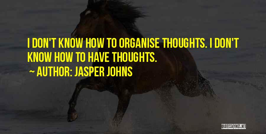 Jasper Johns Quotes: I Don't Know How To Organise Thoughts. I Don't Know How To Have Thoughts.