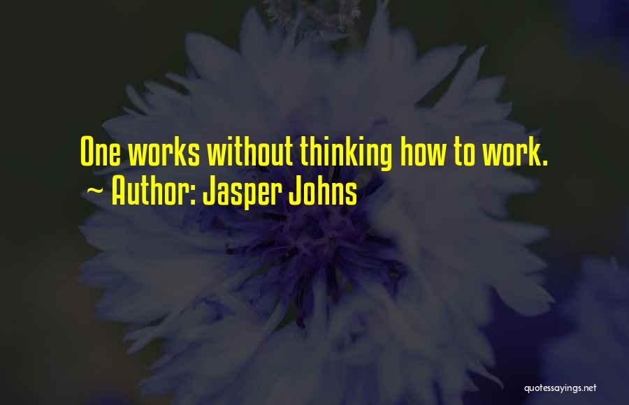 Jasper Johns Quotes: One Works Without Thinking How To Work.