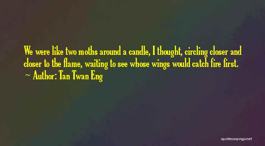 Tan Twan Eng Quotes: We Were Like Two Moths Around A Candle, I Thought, Circling Closer And Closer To The Flame, Waiting To See