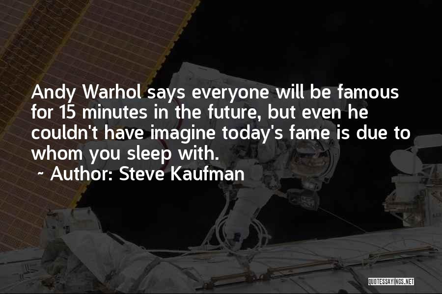 15 Minutes Of Fame Quotes By Steve Kaufman