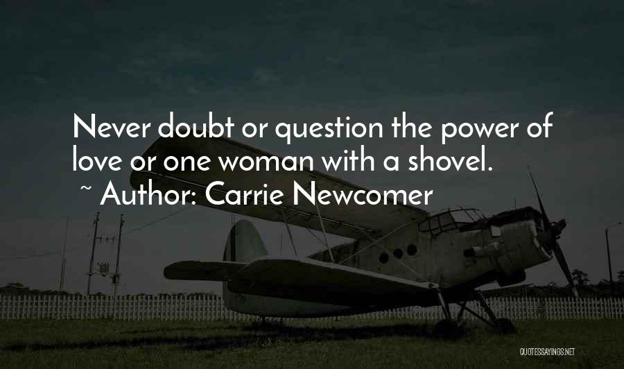 Carrie Newcomer Quotes: Never Doubt Or Question The Power Of Love Or One Woman With A Shovel.
