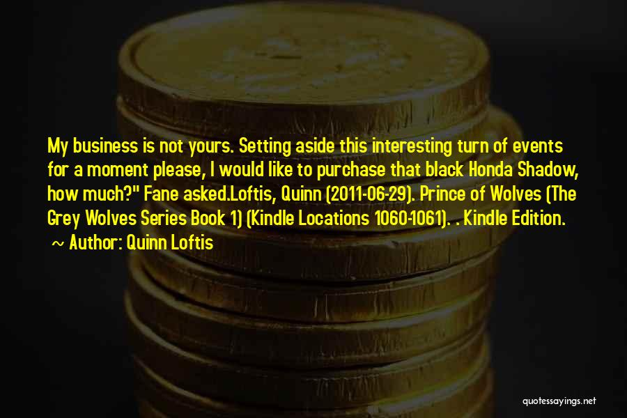 Quinn Loftis Quotes: My Business Is Not Yours. Setting Aside This Interesting Turn Of Events For A Moment Please, I Would Like To