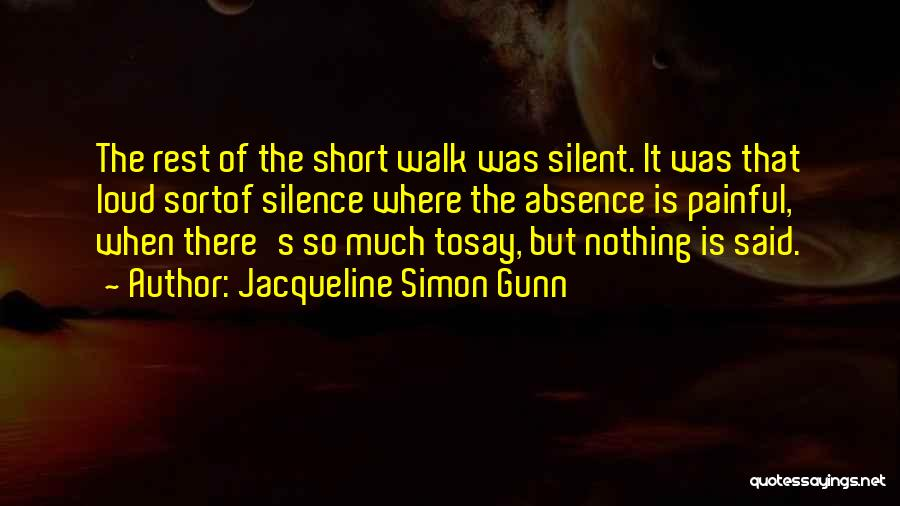 Jacqueline Simon Gunn Quotes: The Rest Of The Short Walk Was Silent. It Was That Loud Sortof Silence Where The Absence Is Painful, When
