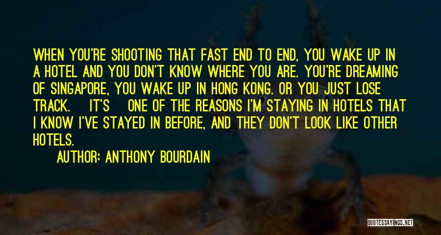 Anthony Bourdain Quotes: When You're Shooting That Fast End To End, You Wake Up In A Hotel And You Don't Know Where You