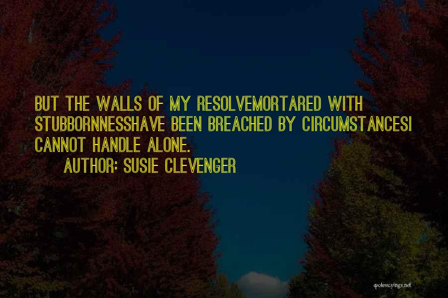 Susie Clevenger Quotes: But The Walls Of My Resolvemortared With Stubbornnesshave Been Breached By Circumstancesi Cannot Handle Alone.