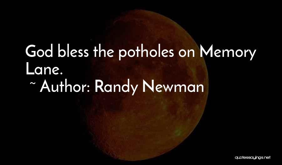 Randy Newman Quotes: God Bless The Potholes On Memory Lane.