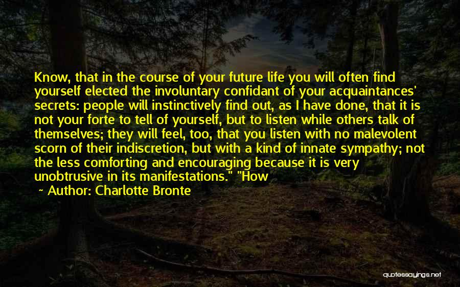 Charlotte Bronte Quotes: Know, That In The Course Of Your Future Life You Will Often Find Yourself Elected The Involuntary Confidant Of Your