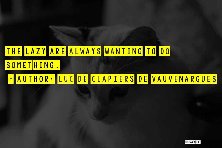 Luc De Clapiers De Vauvenargues Quotes: The Lazy Are Always Wanting To Do Something.