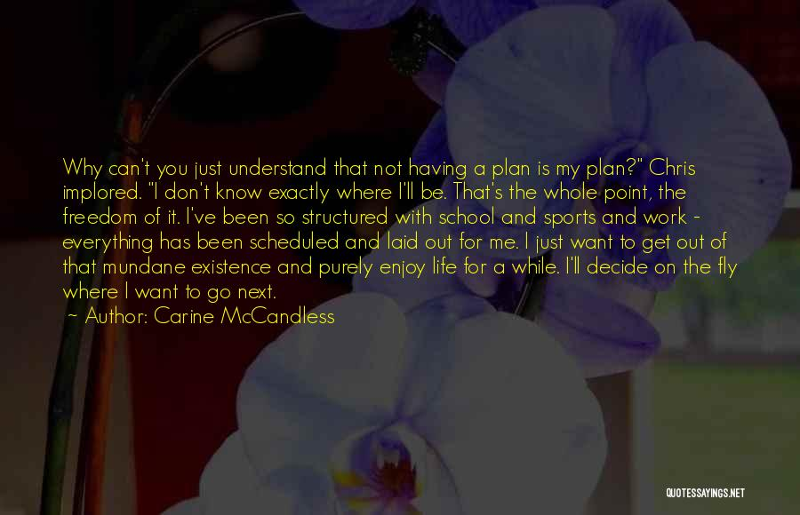 Carine McCandless Quotes: Why Can't You Just Understand That Not Having A Plan Is My Plan? Chris Implored. I Don't Know Exactly Where