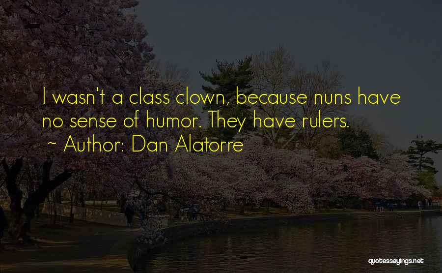 Dan Alatorre Quotes: I Wasn't A Class Clown, Because Nuns Have No Sense Of Humor. They Have Rulers.