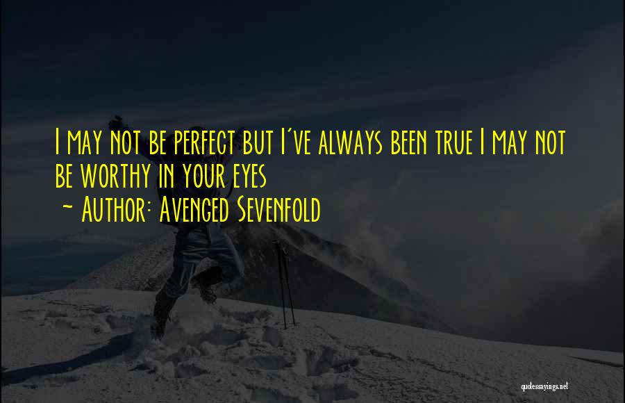 Avenged Sevenfold Quotes: I May Not Be Perfect But I've Always Been True I May Not Be Worthy In Your Eyes