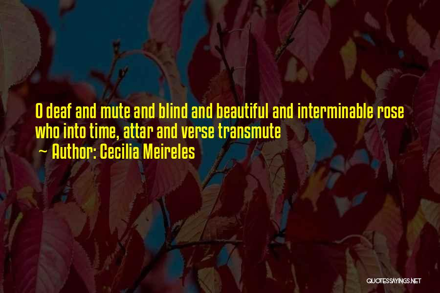 Cecilia Meireles Quotes: O Deaf And Mute And Blind And Beautiful And Interminable Rose Who Into Time, Attar And Verse Transmute