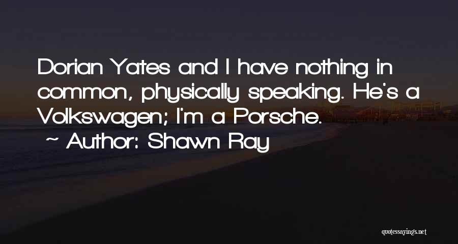 Shawn Ray Quotes: Dorian Yates And I Have Nothing In Common, Physically Speaking. He's A Volkswagen; I'm A Porsche.