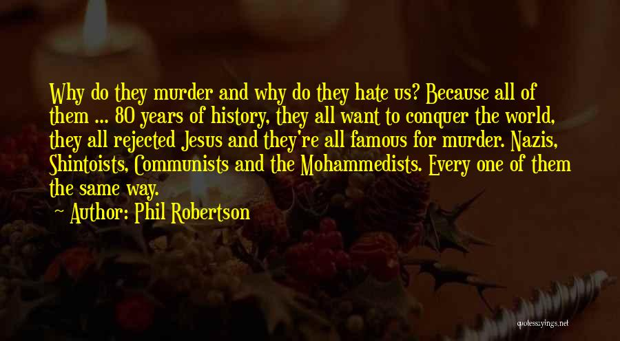 Phil Robertson Quotes: Why Do They Murder And Why Do They Hate Us? Because All Of Them ... 80 Years Of History, They