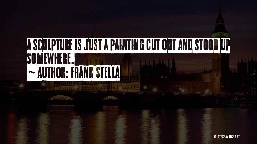 Frank Stella Quotes: A Sculpture Is Just A Painting Cut Out And Stood Up Somewhere.