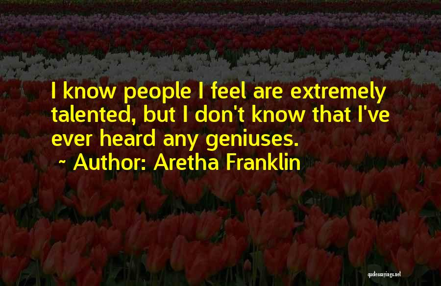 Aretha Franklin Quotes: I Know People I Feel Are Extremely Talented, But I Don't Know That I've Ever Heard Any Geniuses.