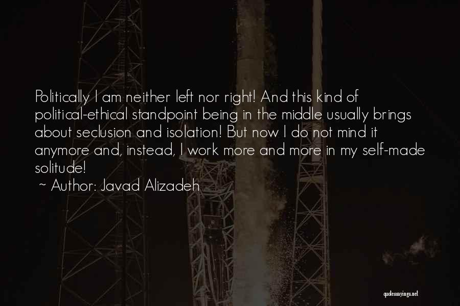 Javad Alizadeh Quotes: Politically I Am Neither Left Nor Right! And This Kind Of Political-ethical Standpoint Being In The Middle Usually Brings About