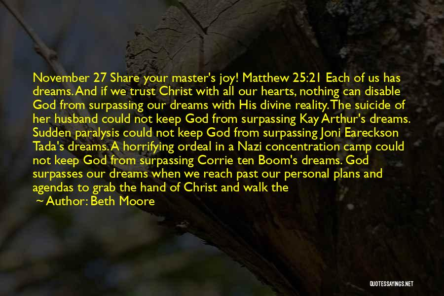 Beth Moore Quotes: November 27 Share Your Master's Joy! Matthew 25:21 Each Of Us Has Dreams. And If We Trust Christ With All