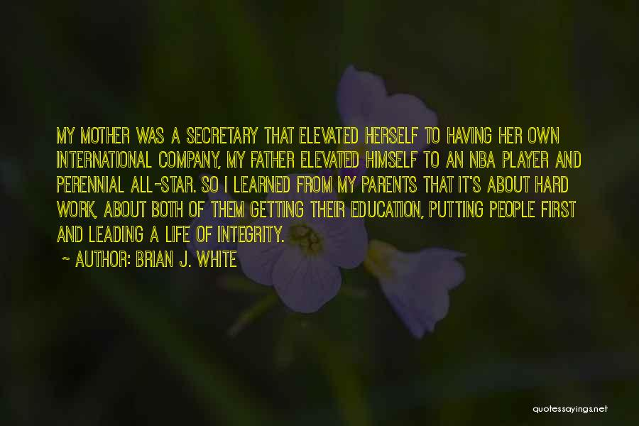 Brian J. White Quotes: My Mother Was A Secretary That Elevated Herself To Having Her Own International Company, My Father Elevated Himself To An
