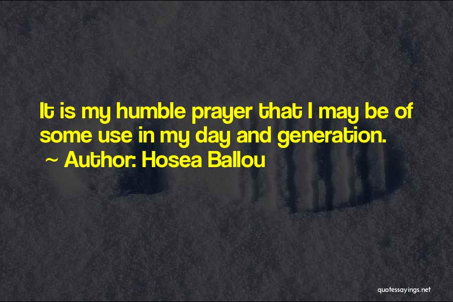 Hosea Ballou Quotes: It Is My Humble Prayer That I May Be Of Some Use In My Day And Generation.