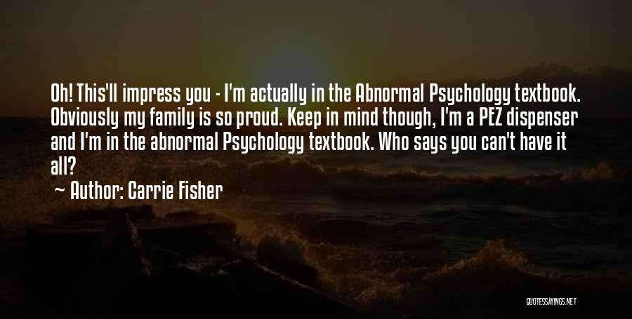 Carrie Fisher Quotes: Oh! This'll Impress You - I'm Actually In The Abnormal Psychology Textbook. Obviously My Family Is So Proud. Keep In