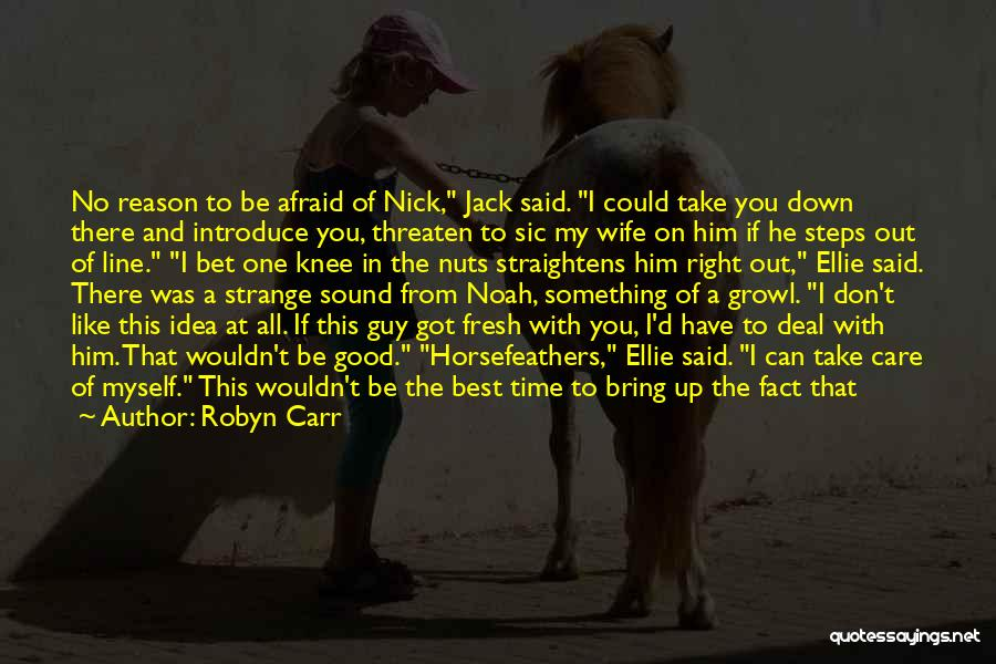 Robyn Carr Quotes: No Reason To Be Afraid Of Nick, Jack Said. I Could Take You Down There And Introduce You, Threaten To
