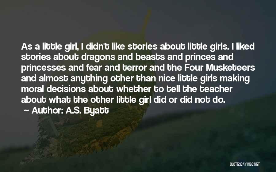 A.S. Byatt Quotes: As A Little Girl, I Didn't Like Stories About Little Girls. I Liked Stories About Dragons And Beasts And Princes