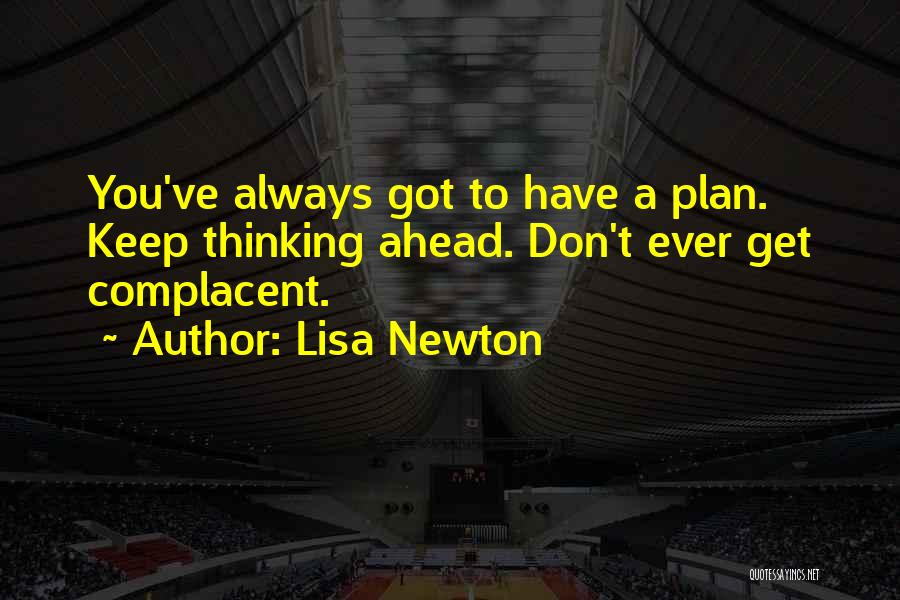Lisa Newton Quotes: You've Always Got To Have A Plan. Keep Thinking Ahead. Don't Ever Get Complacent.