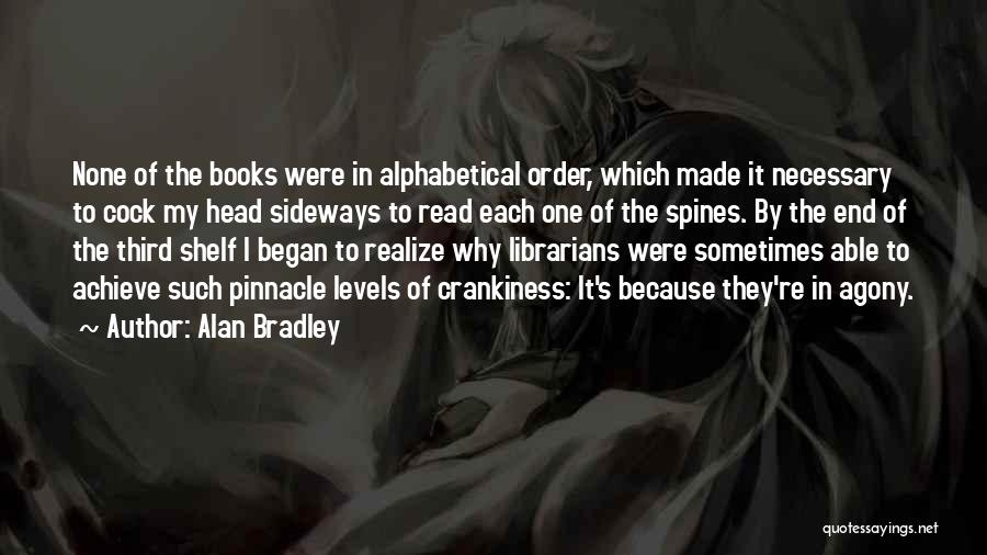 Alan Bradley Quotes: None Of The Books Were In Alphabetical Order, Which Made It Necessary To Cock My Head Sideways To Read Each