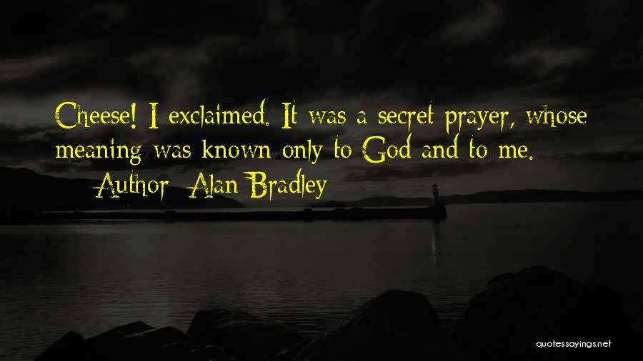 Alan Bradley Quotes: Cheese! I Exclaimed. It Was A Secret Prayer, Whose Meaning Was Known Only To God And To Me.