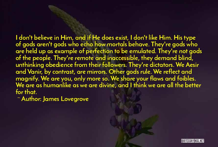 James Lovegrove Quotes: I Don't Believe In Him, And If He Does Exist, I Don't Like Him. His Type Of Gods Aren't Gods