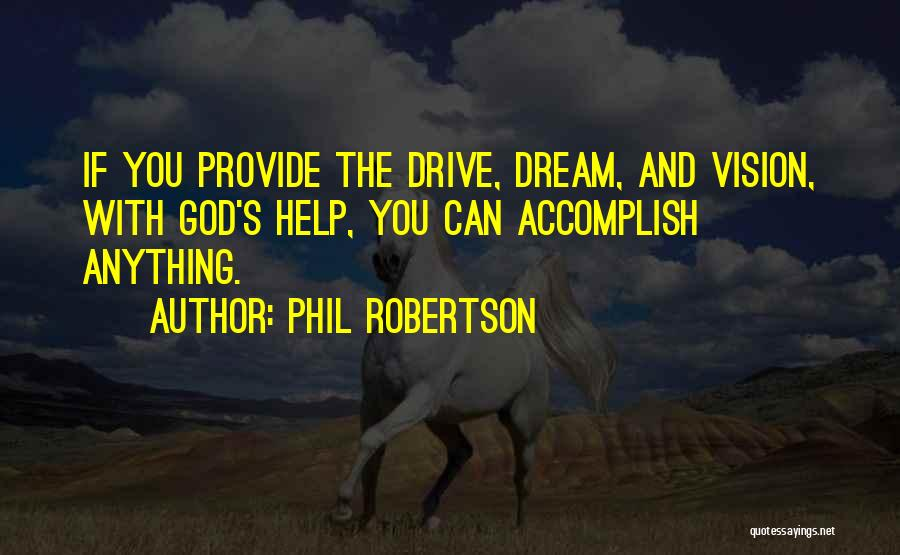 Phil Robertson Quotes: If You Provide The Drive, Dream, And Vision, With God's Help, You Can Accomplish Anything.