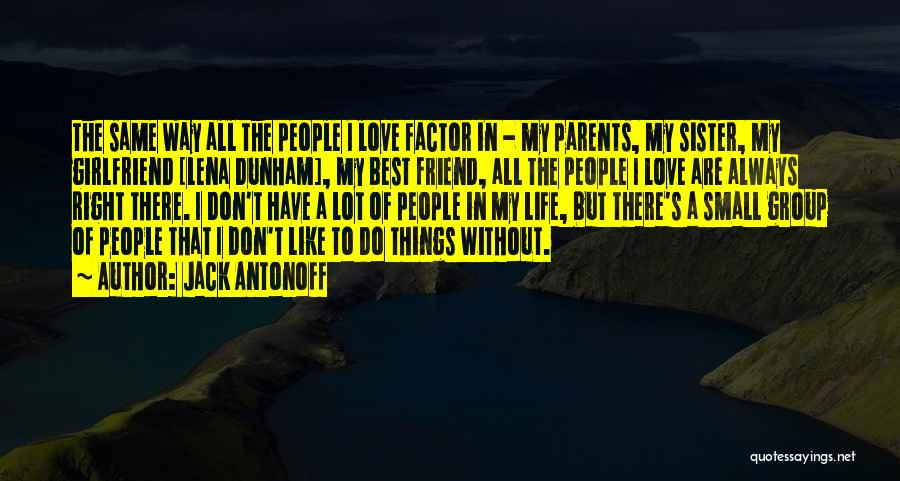 Jack Antonoff Quotes: The Same Way All The People I Love Factor In - My Parents, My Sister, My Girlfriend [lena Dunham], My