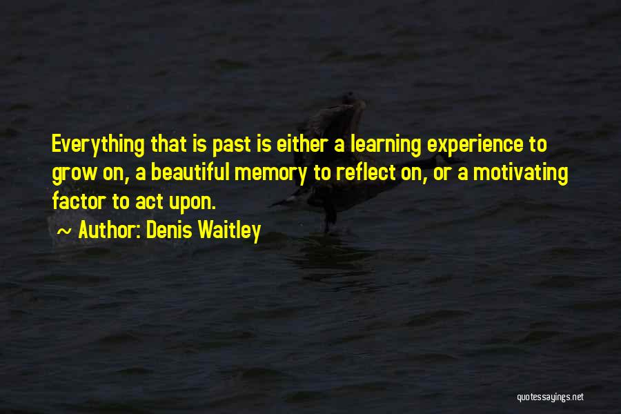 Denis Waitley Quotes: Everything That Is Past Is Either A Learning Experience To Grow On, A Beautiful Memory To Reflect On, Or A