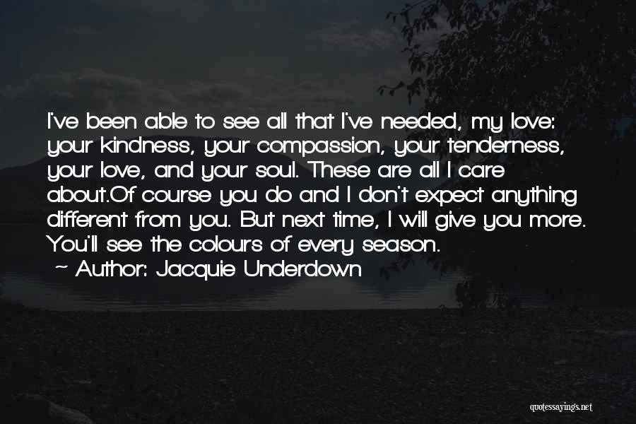 Jacquie Underdown Quotes: I've Been Able To See All That I've Needed, My Love: Your Kindness, Your Compassion, Your Tenderness, Your Love, And