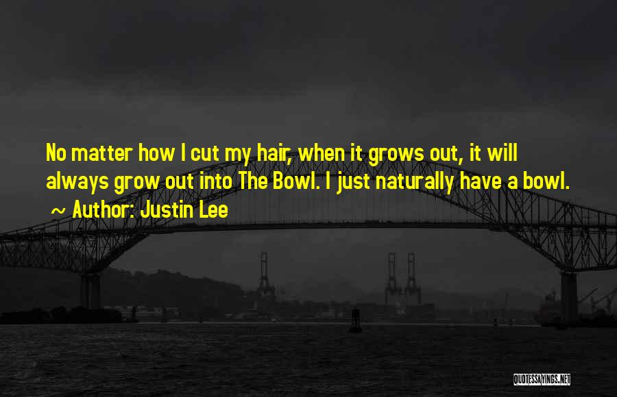 Justin Lee Quotes: No Matter How I Cut My Hair, When It Grows Out, It Will Always Grow Out Into The Bowl. I